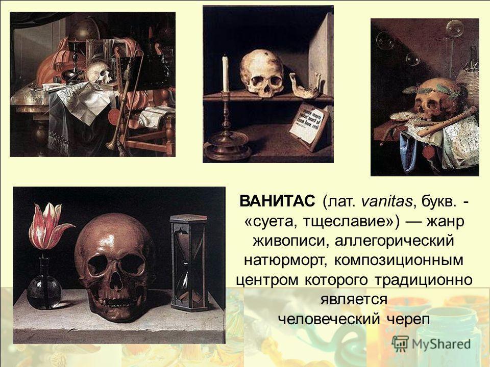 ВАНИТАС (лат. vanitas, букв. - «суета, тщеславие») жанр живописи, аллегорический натюрморт, композиционным центром которого традиционно является человеческий череп