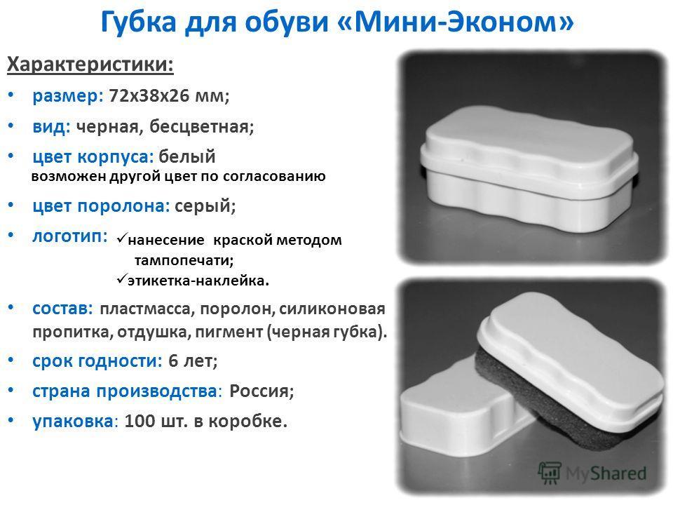 Губка для обуви «Мини-Эконом» Характеристики: размер: 72 х 38 х 26 мм; вид: черная, бесцветная; цвет корпуса: белый цвет поролона: серый; логотип: состав: пластмасса, поролон, силиконовая пропитка, отдушка, пигмент (черная губка). срок годности: 6 ле