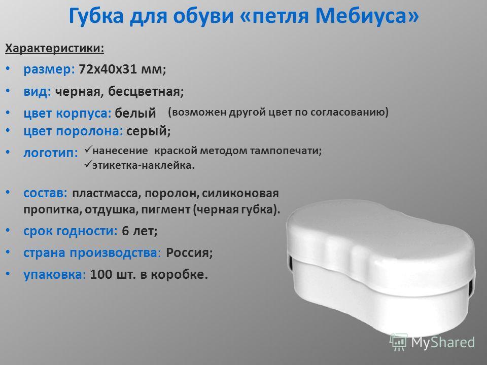 Губка для обуви «петля Мебиуса» Характеристики: размер: 72 х 40 х 31 мм; вид: черная, бесцветная; цвет корпуса: белый цвет поролона: серый; логотип: состав: пластмасса, поролон, силиконовая пропитка, отдушка, пигмент (черная губка). срок годности: 6