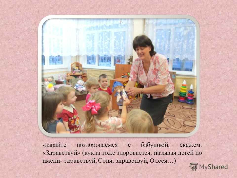 -давайте поздороваемся с бабушкой, скажем: «Здравствуй» (кукла тоже здоровается, называя детей по имени- здравствуй, Соня, здравствуй, Олеся…)