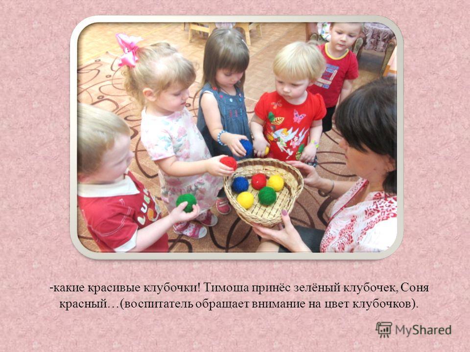 - какие красивые клубочки! Тимоша принёс зелёный клубочек, Соня красный…(воспитатель обращает внимание на цвет клубочков).