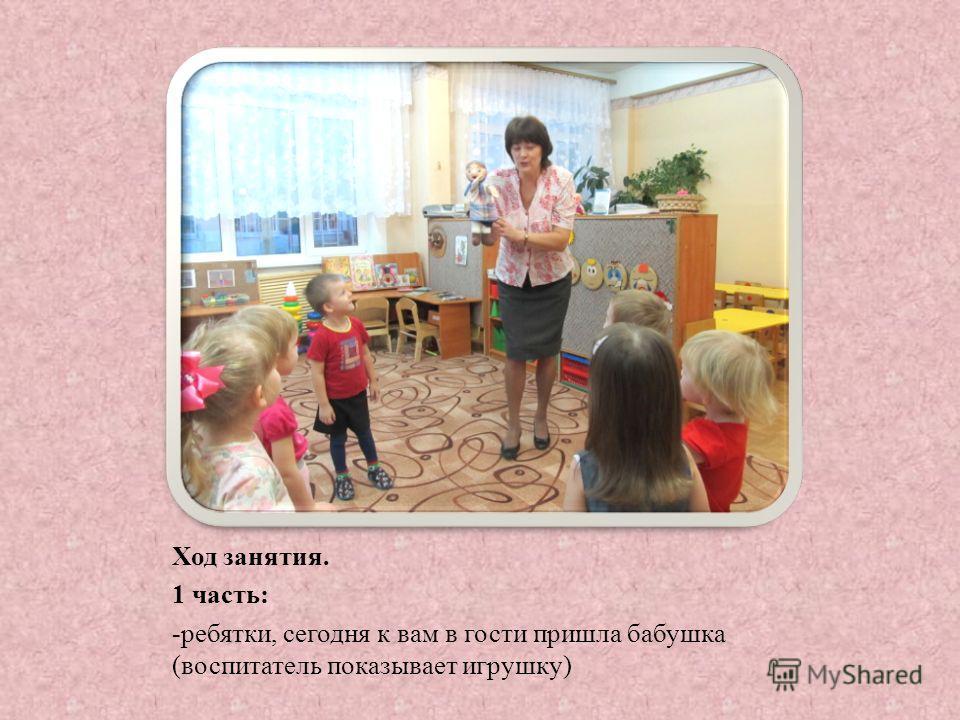 Ход занятия. 1 часть: -ребятки, сегодня к вам в гости пришла бабушка (воспитатель показывает игрушку)