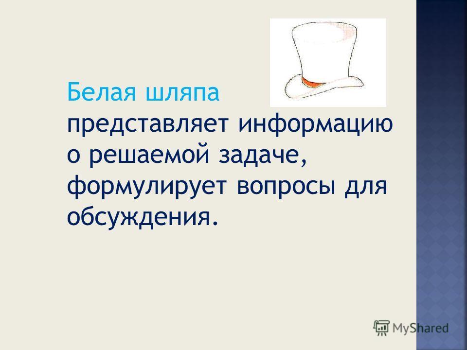 Белая шляпа представляет информацию о решаемой задаче, формулирует вопросы для обсуждения.