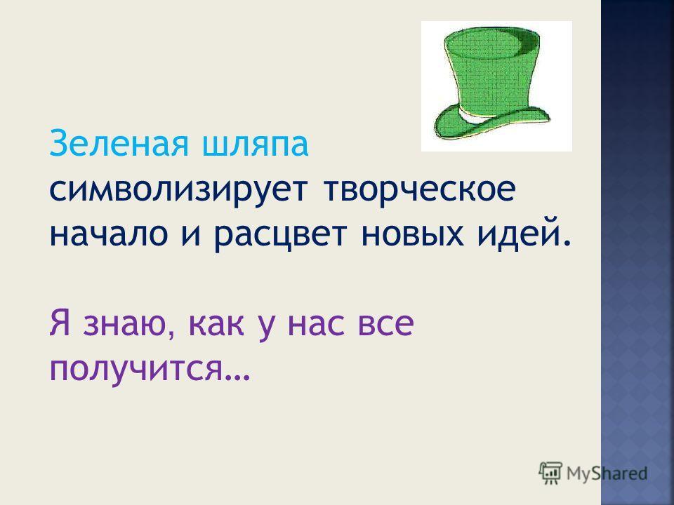 Зеленая шляпа символизирует творческое начало и расцвет новых идей. Я знаю, как у нас все получится…