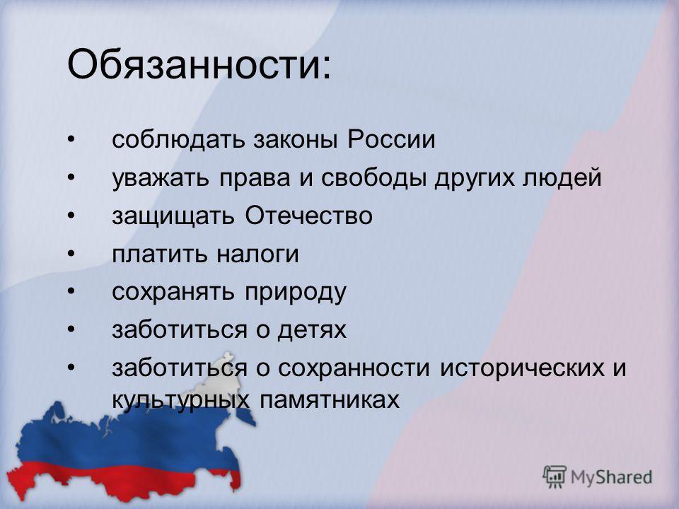 Обязанности: соблюдать законы России уважать права и свободы других людей защищать Отечество платить налоги сохранять природу заботиться о детях заботиться о сохранности исторических и культурных памятниках