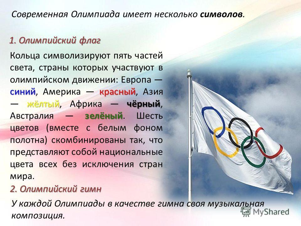 Современная Олимпиада имеет несколько символов. 1. Олимпийский флаг синийкрасный жёлтыйчёрный зелёный Кольца символизируют пять частей света, страны которых участвуют в олимпийском движении: Европа синий, Америка красный, Азия жёлтый, Африка чёрный,