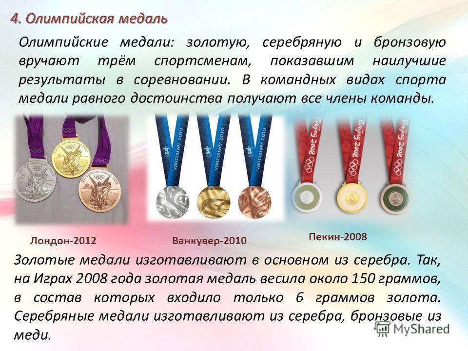 4. Олимпийская медаль Олимпийские медали: золотую, серебряную и бронзовую вручают трём спортсменам, показавшим наилучшие результаты в соревновании. В командных видах спорта медали равного достоинства получают все члены команды. Золотые медали изготав