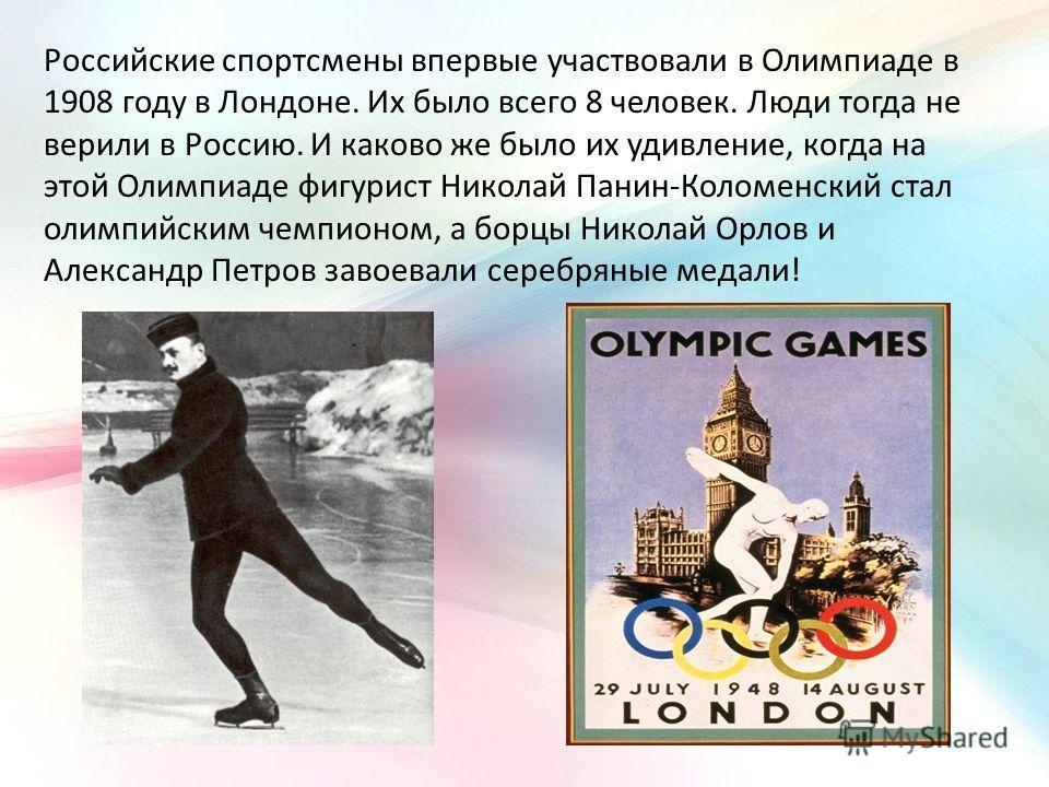 Российские спортсмены впервые участвовали в Олимпиаде в 1908 году в Лондоне. Их было всего 8 человек. Люди тогда не верили в Россию. И каково же было их удивление, когда на этой Олимпиаде фигурист Николай Панин-Коломенский стал олимпийским чемпионом,