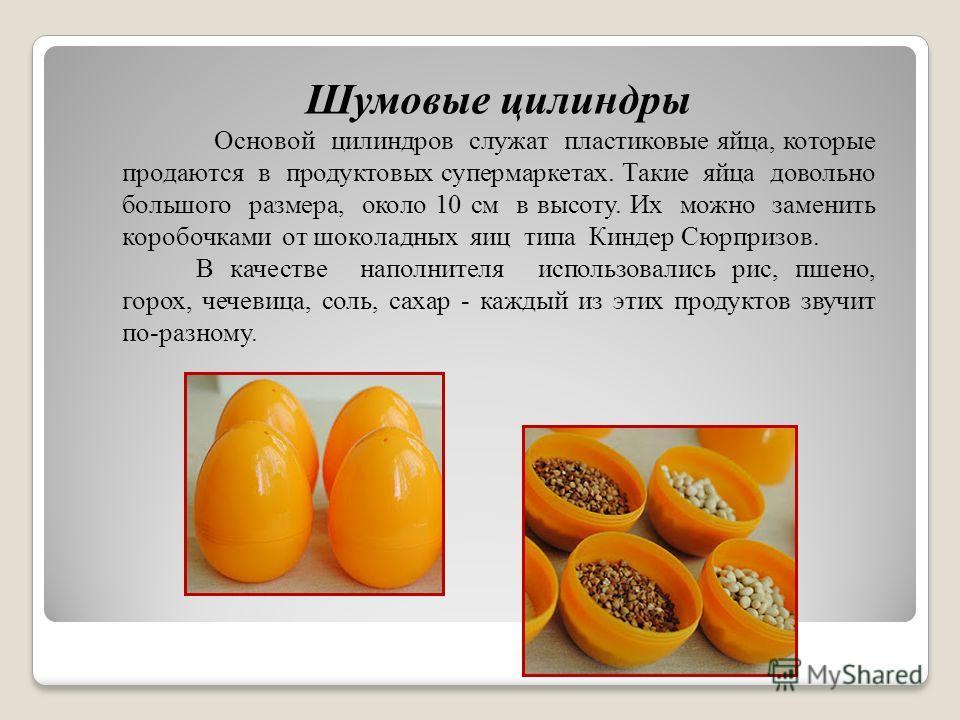 Шумовые цилиндры Основой цилиндров служат пластиковые яйца, которые продаются в продуктовых супермаркетах. Такие яйца довольно большого размера, около 10 см в высоту. Их можно заменить коробочками от шоколадных яиц типа Киндер Сюрпризов. В качестве н
