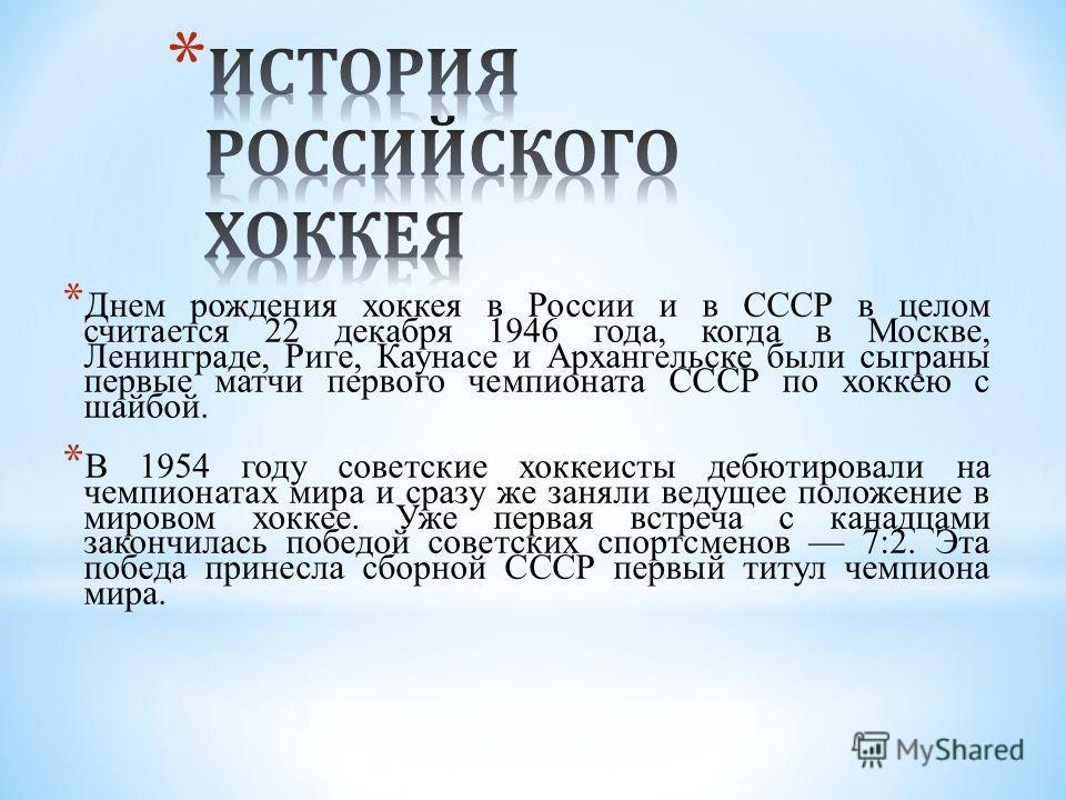 * Днем рождения хоккея в России и в СССР в целом считается 22 декабря 1946 года, когда в Москве, Ленинграде, Риге, Каунасе и Архангельске были сыграны первые матчи первого чемпионата СССР по хоккею с шайбой. * В 1954 году советские хоккеисты дебютиро