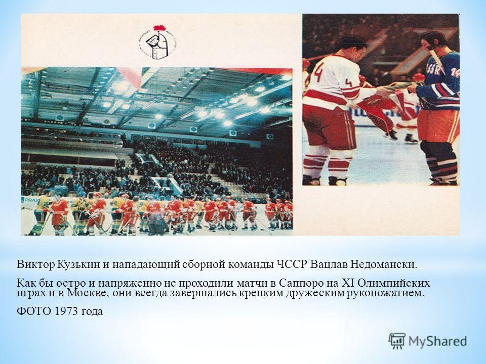 Виктор Кузькин и нападающий сборной команды ЧССР Вацлав Недомански. Как бы остро и напряженно не проходили матчи в Саппоро на XI Олимпийских играх и в Москве, они всегда завершались крепким дружеским рукопожатием. ФОТО 1973 года