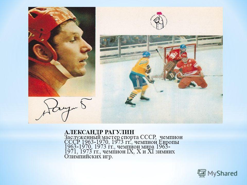 АЛЕКСАНДР РАГУЛИН Заслуженный мастер спорта СССР, чемпион СССР 1963-1970, 1973 гг., чемпион Европы 1963-1970, 1973 гг., чемпион мира 1963- 1971, 1973 гг., чемпион IX, X и XI зимних Олимпийских игр.