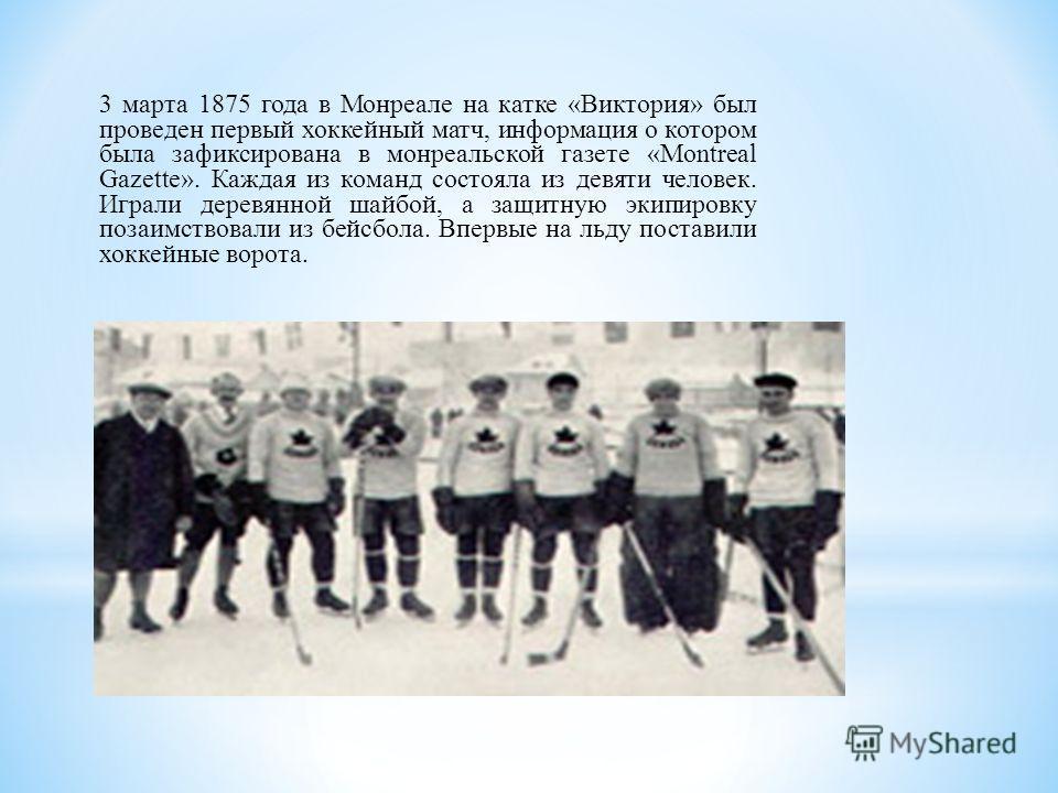 3 марта 1875 года в Монреале на катке «Виктория» был проведен первый хоккейный матч, информация о котором была зафиксирована в монреальской газете «Montreal Gazette». Каждая из команд состояла из девяти человек. Играли деревянной шайбой, а защитную э