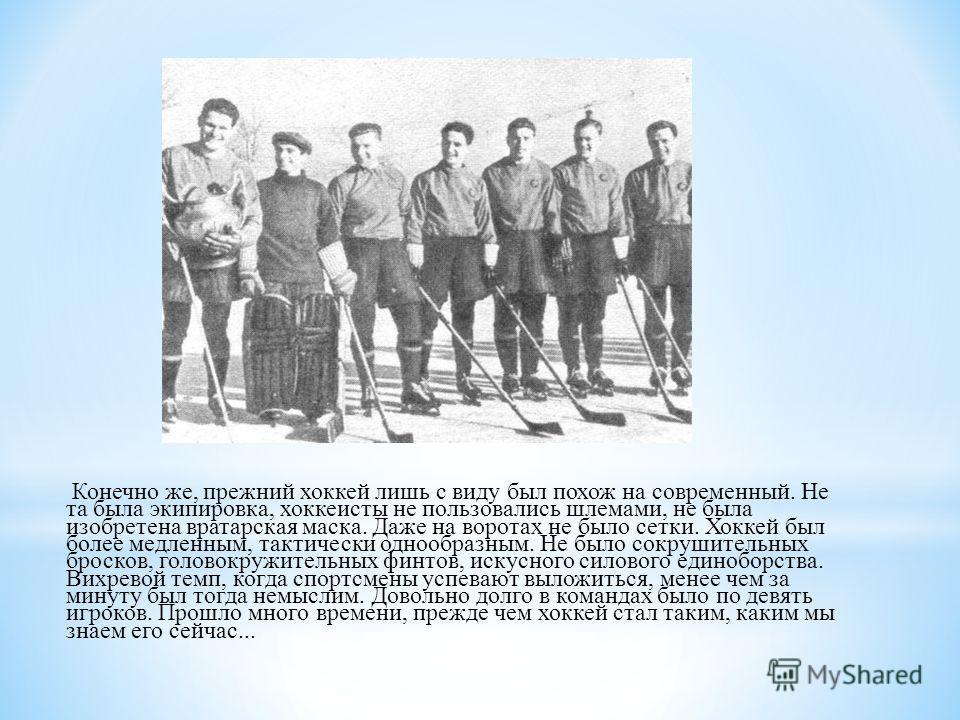 Конечно же, прежний хоккей лишь с виду был похож на современный. Не та была экипировка, хоккеисты не пользовались шлемами, не была изобретена вратарская маска. Даже на воротах не было сетки. Хоккей был более медленным, тактически однообразным. Не был