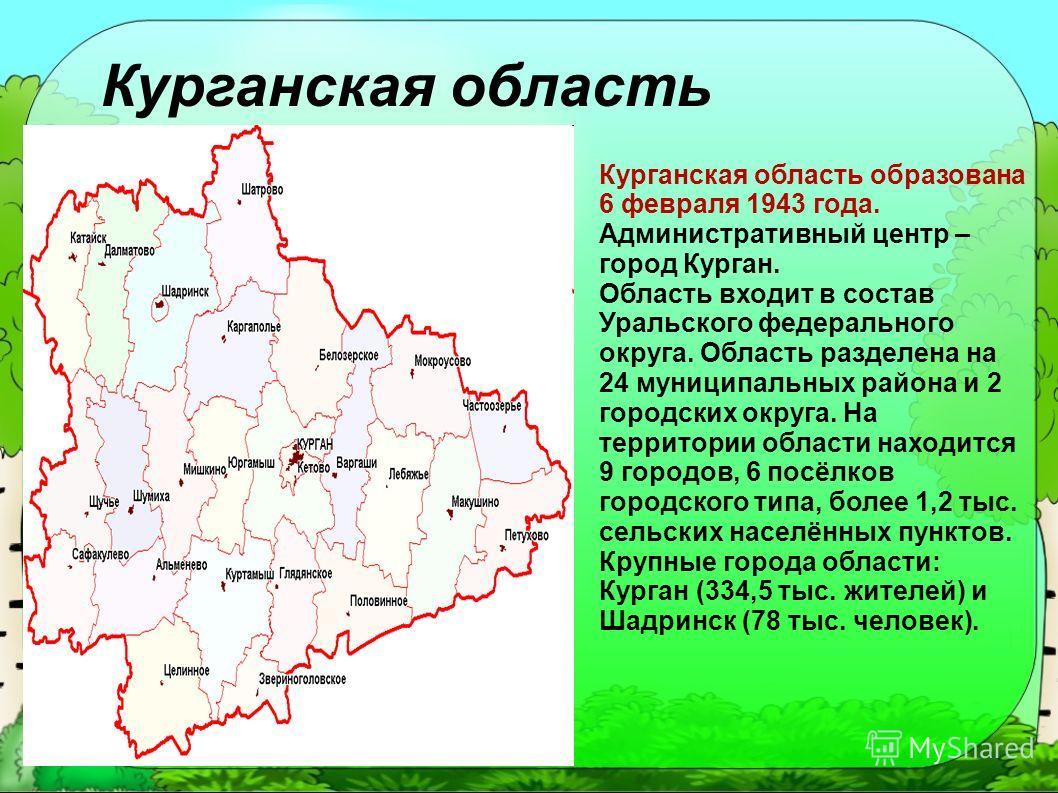 Курганская область Курганская область образована 6 февраля 1943 года. Административный центр – город Курган. Область входит в состав Уральского федерального округа. Область разделена на 24 муниципальных района и 2 городских округа. На территории обла