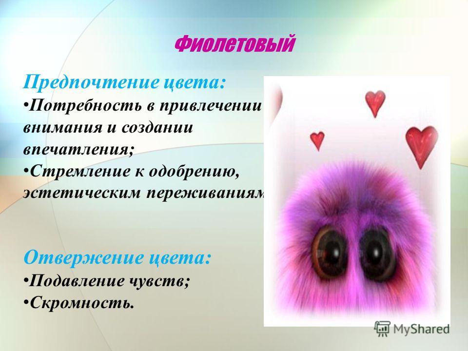 Фиолетовый Предпочтение цвета: Потребность в привлечении внимания и создании впечатления; Стремление к одобрению, эстетическим переживаниям. Отвержение цвета: Подавление чувств; Скромность.