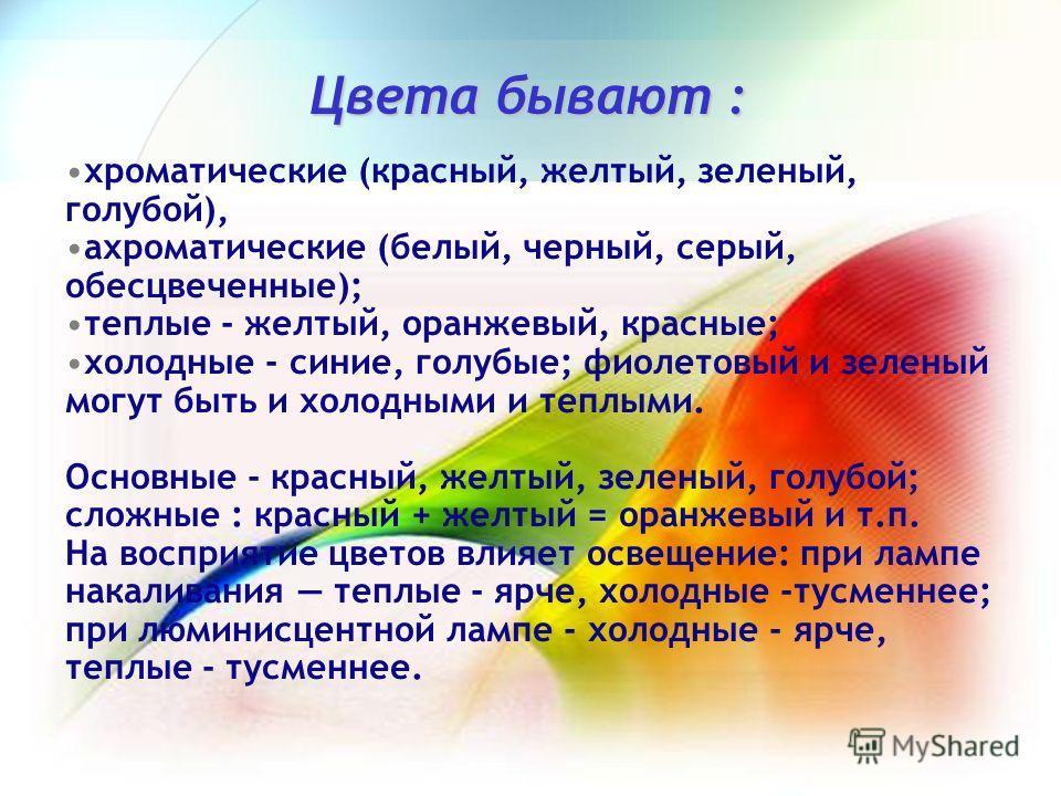 Цвета бывают : хроматические (красный, желтый, зеленый, голубой), ахроматические (белый, черный, серый, обесцвеченные); теплые - желтый, оранжевый, красные; холодные - синие, голубые; фиолетовый и зеленый могут быть и холодными и теплыми. Основные -