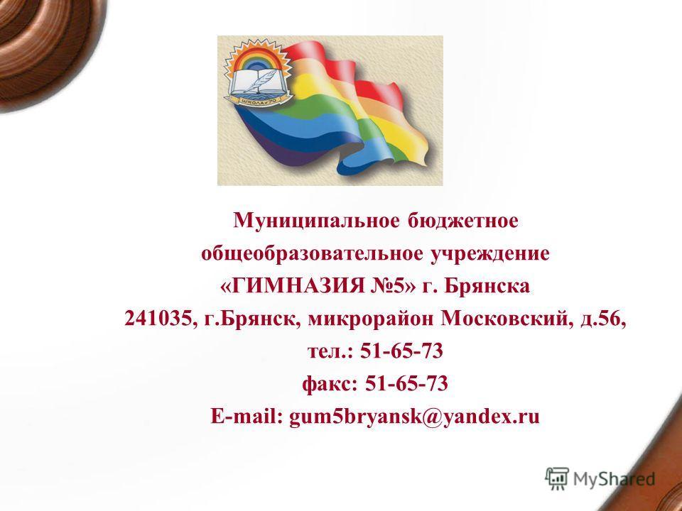 Муниципальное бюджетное общеобразовательное учреждение «ГИМНАЗИЯ 5» г. Брянска 241035, г.Брянск, микрорайон Московский, д.56, тел.: 51-65-73 факс: 51-65-73 E-mail: gum5bryansk@yandex.ru
