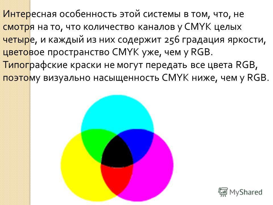 Интересная особенность этой системы в том, что, не смотря на то, что количество каналов у CMYK целых четыре, и каждый из них содержит 256 градация яркости, цветовое пространство CMYK уже, чем у RGB. Типографские краски не могут передать все цвета RGB