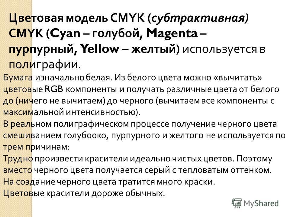 Цветовая модель CMYK (субтрактивная) CMYK ( Cyan – голубой, Magenta – пурпурный, Yellow – желтый) используется в полиграфии. Бумага изначально белая. Из белого цвета можно «вычитать» цветовые RGB компоненты и получать различные цвета от белого до (ни