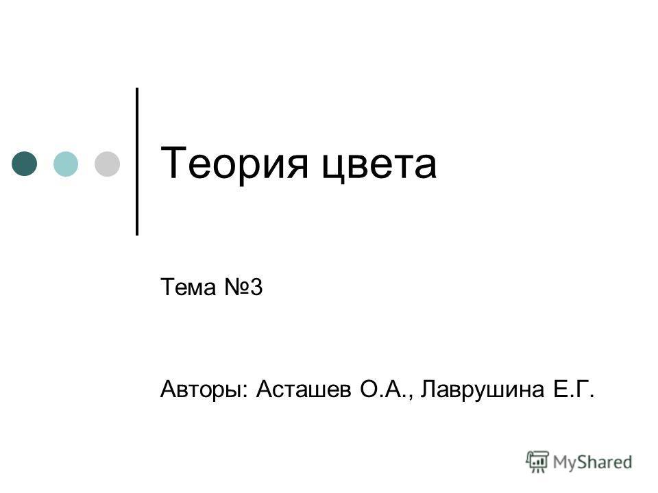 Теория цвета Тема 3 Авторы: Асташев О.А., Лаврушина Е.Г.