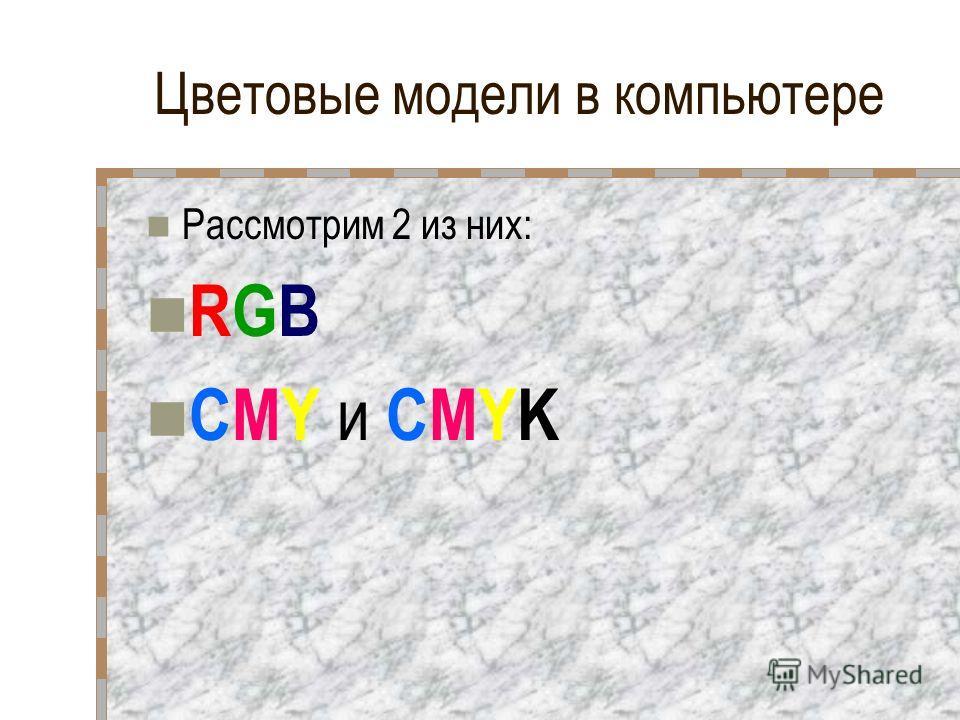 Цветовые модели в компьютере Рассмотрим 2 из них: RGB CMY и CMYK