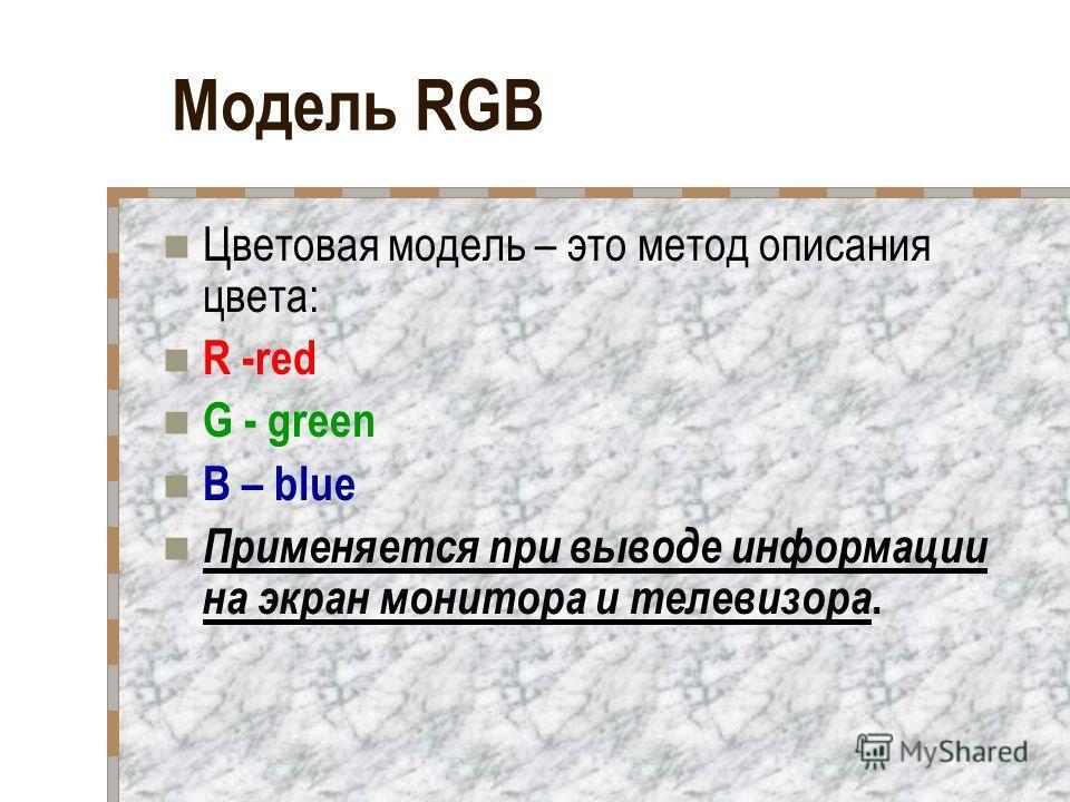 Модель RGB Цветовая модель – это метод описания цвета: R -red G - green B – blue Применяется при выводе информации на экран монитора и телевизора.
