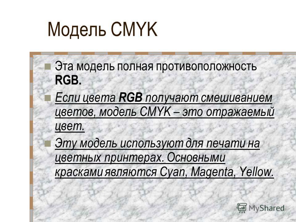 Модель CMYK Эта модель полная противоположность RGB. Если цвета RGB получают смешиванием цветов, модель CMYK – это отражаемый цвет. Эту модель используют для печати на цветных принтерах. Основными красками являются Cyan, Magenta, Yellow.