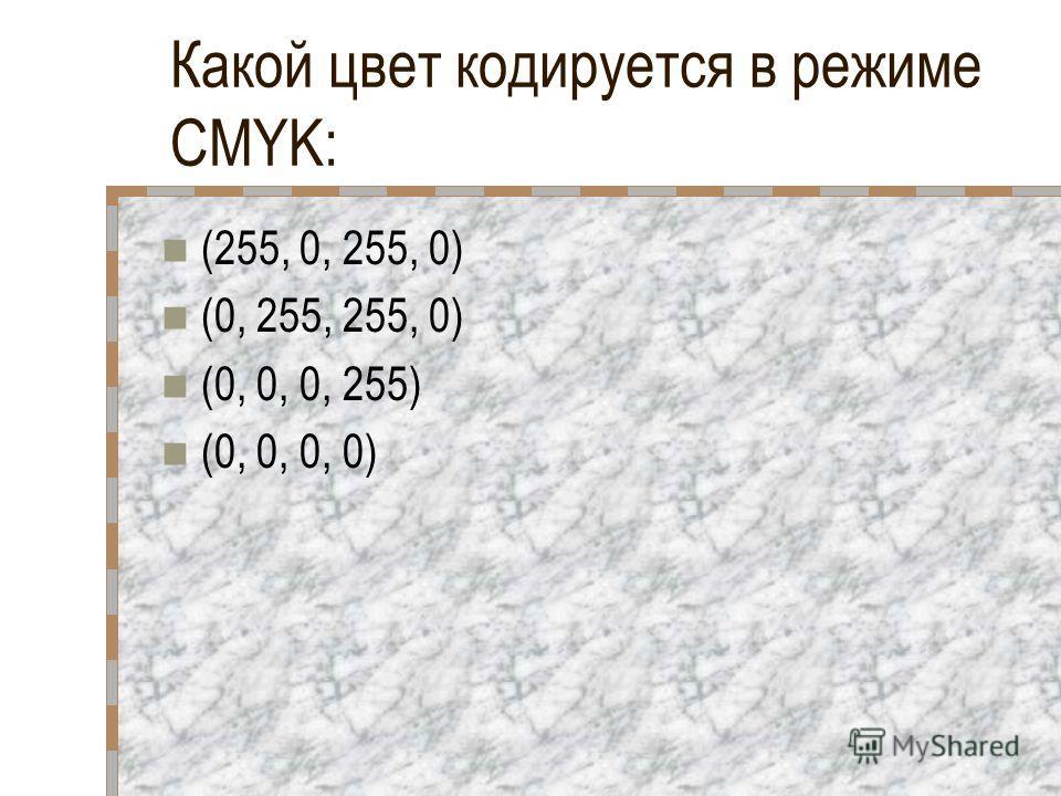 Какой цвет кодируется в режиме CMYK: (255, 0, 255, 0) (0, 255, 255, 0) (0, 0, 0, 255) (0, 0, 0, 0)