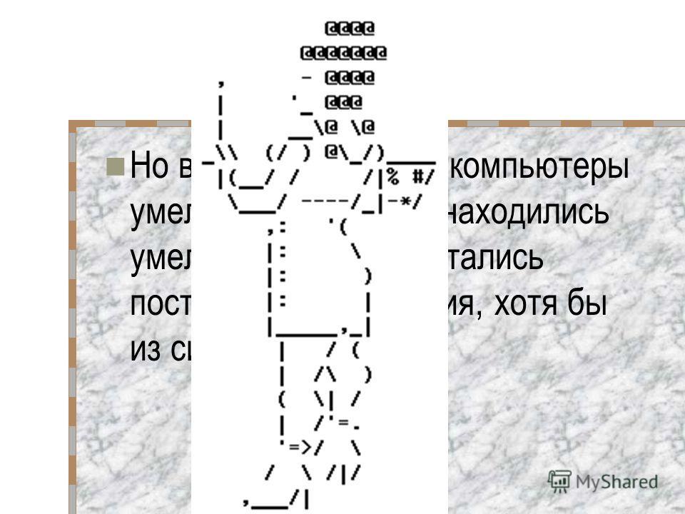 Но во времена, когда компьютеры умели только писать находились умельцы, которые пытались построить изображения, хотя бы из символов.