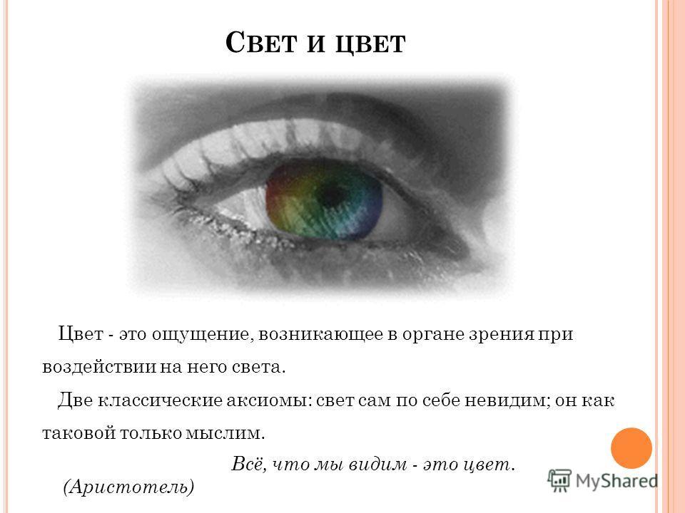 С ВЕТ И ЦВЕТ Цвет - это ощущение, возникающее в органе зрения при воздействии на него света. Две классические аксиомы: свет сам по себе невидим; он как таковой только мыслим. Всё, что мы видим - это цвет. (Аристотель)