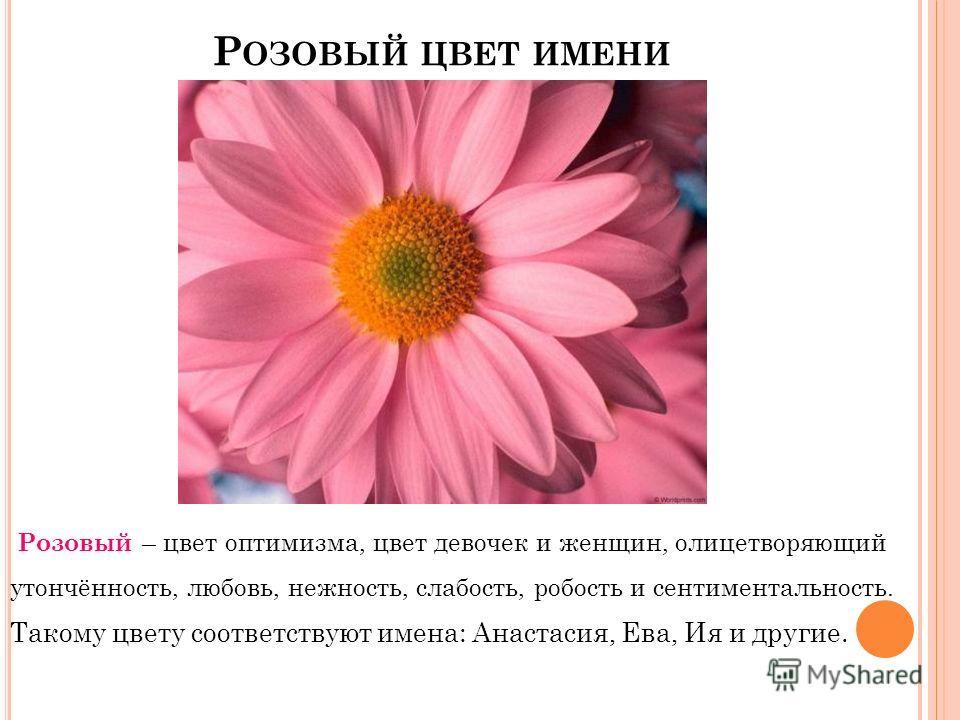 Р ОЗОВЫЙ ЦВЕТ ИМЕНИ Розовый – цвет оптимизма, цвет девочек и женщин, олицетворяющий утончённость, любовь, нежность, слабость, робость и сентиментальность. Такому цвету соответствуют имена: Анастасия, Ева, Ия и другие.