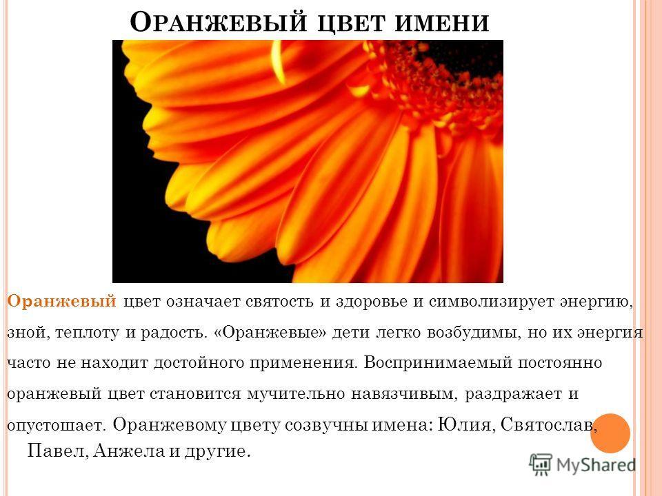 О РАНЖЕВЫЙ ЦВЕТ ИМЕНИ Оранжевый цвет означает святость и здоровье и символизирует энергию, зной, теплоту и радость. «Оранжевые» дети легко возбудимы, но их энергия часто не находит достойного применения. Воспринимаемый постоянно оранжевый цвет станов