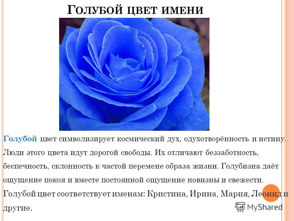 Г ОЛУБОЙ ЦВЕТ ИМЕНИ Голубой цвет символизирует космический дух, одухотворённость и истину. Люди этого цвета идут дорогой свободы. Их отличают беззаботность, беспечность, склонность к частой перемене образа жизни. Голубизна даёт ощущение покоя и вмест