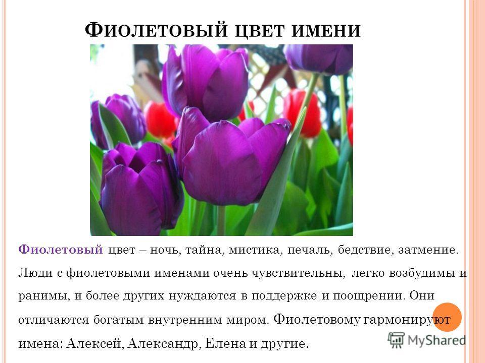 Ф ИОЛЕТОВЫЙ ЦВЕТ ИМЕНИ Фиолетовый цвет – ночь, тайна, мистика, печаль, бедствие, затмение. Люди с фиолетовыми именами очень чувствительны, легко возбудимы и ранимы, и более других нуждаются в поддержке и поощрении. Они отличаются богатым внутренним м