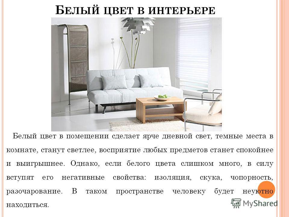 Б ЕЛЫЙ ЦВЕТ В ИНТЕРЬЕРЕ Белый цвет в помещении сделает ярче дневной свет, темные места в комнате, станут светлее, восприятие любых предметов станет спокойнее и выигрышнее. Однако, если белого цвета слишком много, в силу вступят его негативные свойств