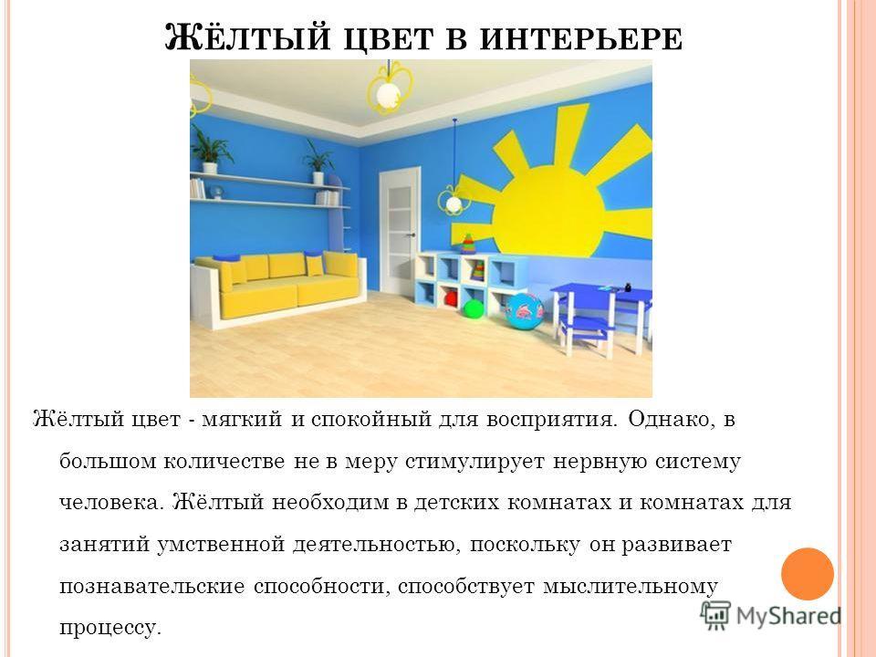 Ж ЁЛТЫЙ ЦВЕТ В ИНТЕРЬЕРЕ Жёлтый цвет - мягкий и спокойный для восприятия. Однако, в большом количестве не в меру стимулирует нервную систему человека. Жёлтый необходим в детских комнатах и комнатах для занятий умственной деятельностью, поскольку он р