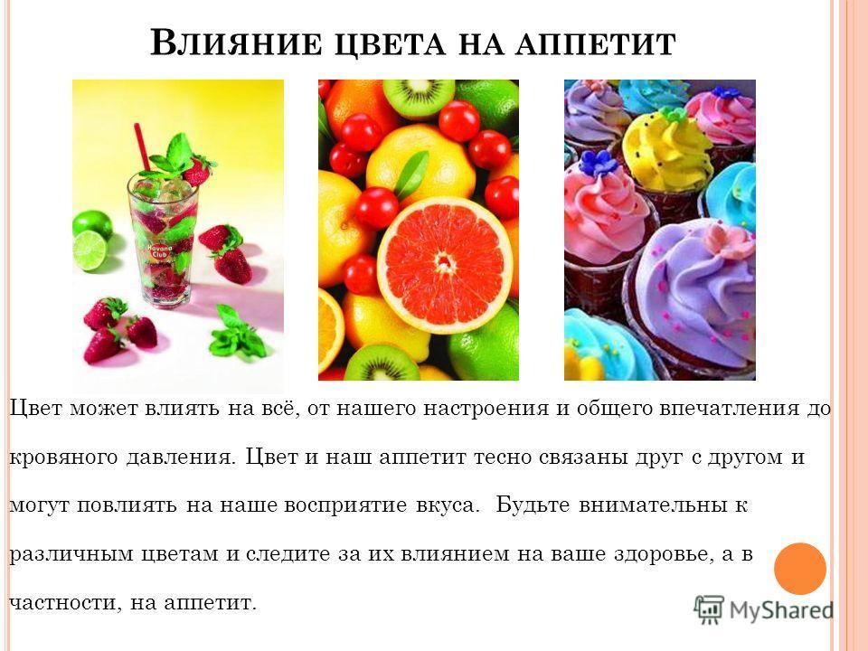В ЛИЯНИЕ ЦВЕТА НА АППЕТИТ Цвет может влиять на всё, от нашего настроения и общего впечатления до кровяного давления. Цвет и наш аппетит тесно связаны друг с другом и могут повлиять на наше восприятие вкуса. Будьте внимательны к различным цветам и сле