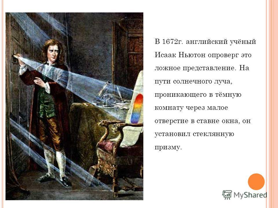 В 1672 г. английский учёный Исаак Ньютон опроверг это ложное представление. На пути солнечного луча, проникающего в тёмную комнату через малое отверстие в ставне окна, он установил стеклянную призму.