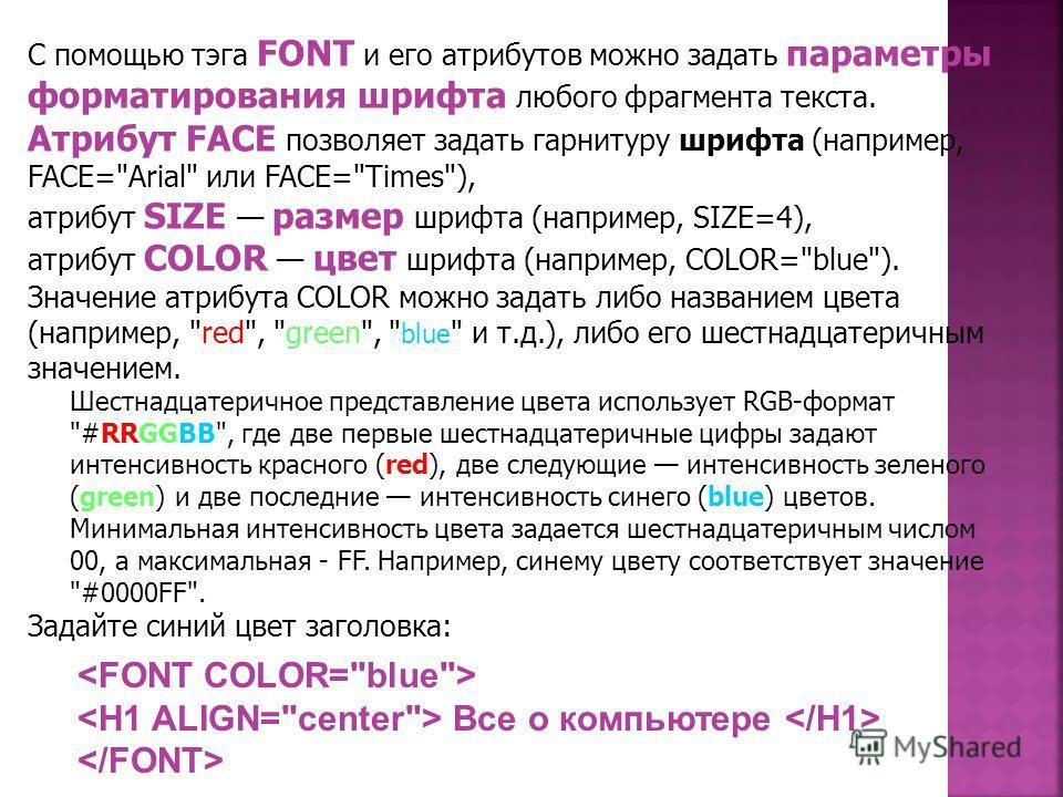 С помощью тэга FОNT и его атрибутов можно задать параметры форматирования шрифта любого фрагмента текста. Атрибут FAСE позволяет задать гарнитуру шрифта (например, FACE=