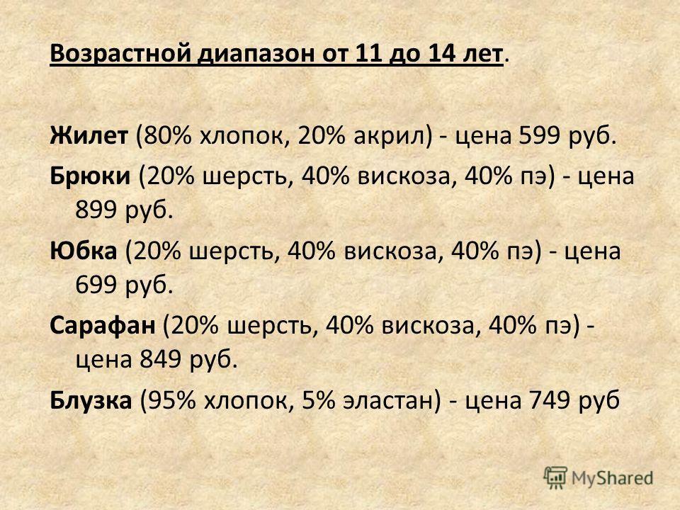 Возрастной диапазон от 11 до 14 лет. Жилет (80% хлопок, 20% акрил) - цена 599 руб. Брюки (20% шерсть, 40% вискоза, 40% пэ) - цена 899 руб. Юбка (20% шерсть, 40% вискоза, 40% пэ) - цена 699 руб. Сарафан (20% шерсть, 40% вискоза, 40% пэ) - цена 849 руб