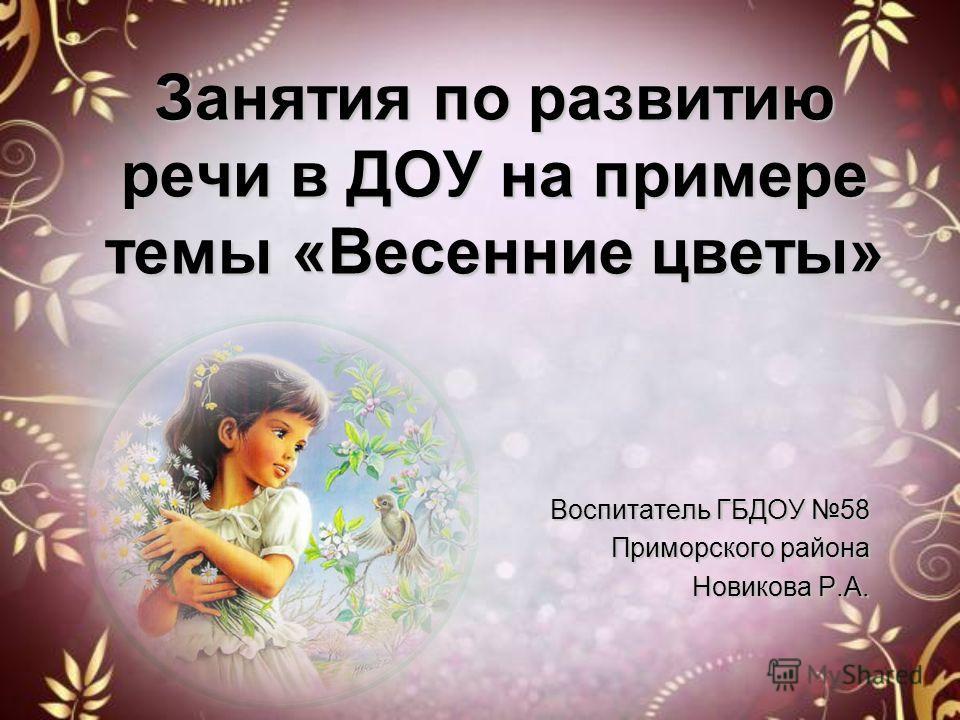 Занятия по развитию речи в ДОУ на примере темы «Весенние цветы» Воспитатель ГБДОУ 58 Приморского района Новикова Р.А.