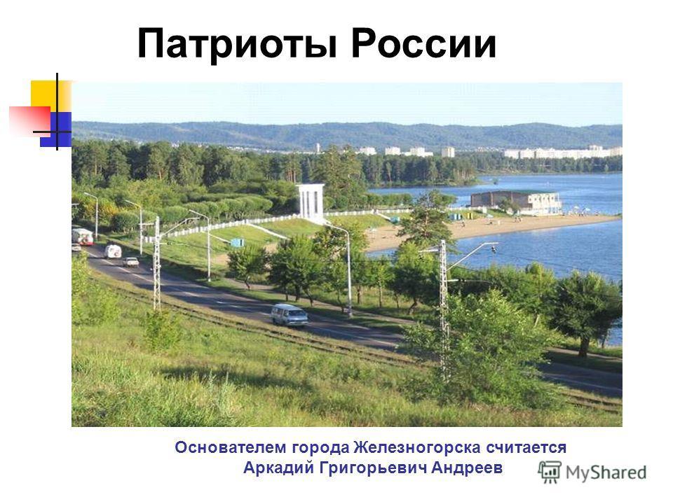 Основателем города Железногорска считается Аркадий Григорьевич Андреев Патриоты России
