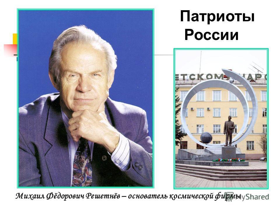 Михаил Фёдорович Решетнёв – основатель космической фирмы Патриоты России