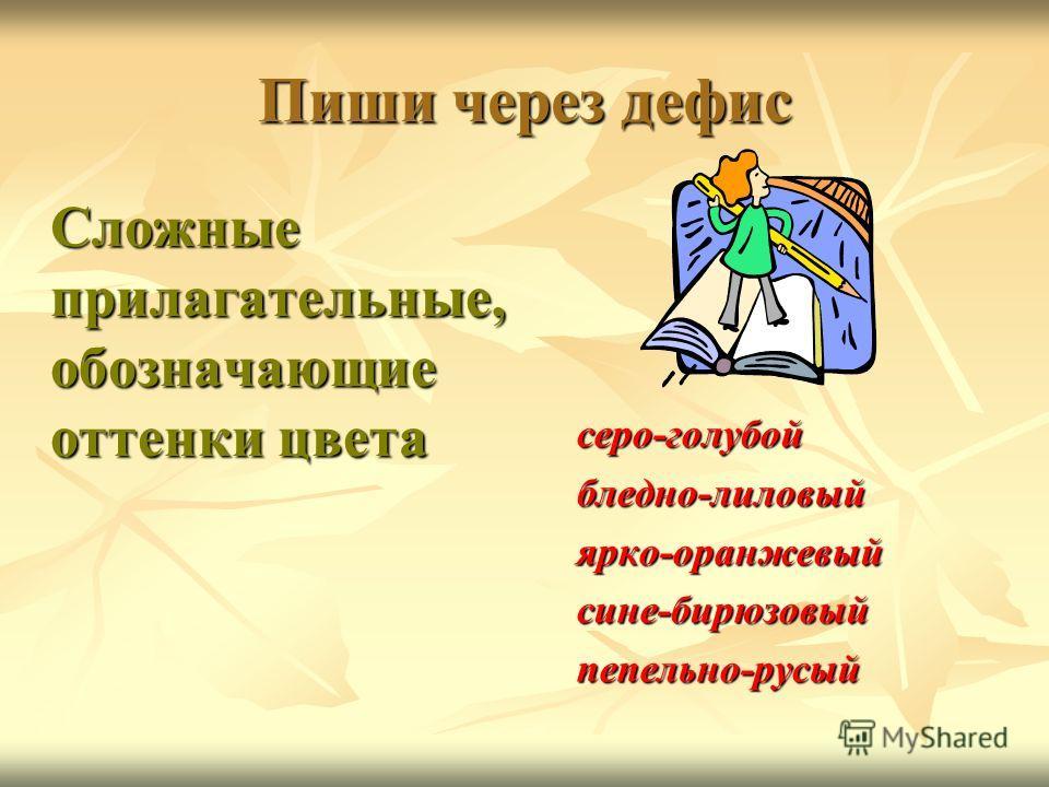 Пиши через дефис Сложные прилагательные, обозначающие оттенки цвета серо-голубойбледно-лиловыйярко-оранжевыйсине-бирюзовыйпепельно-русый