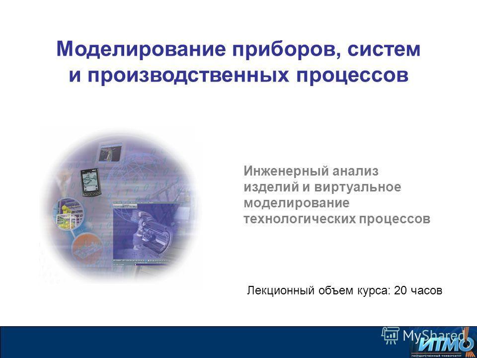 Инженерный анализ изделий и виртуальное моделирование технологических процессов Лекционный объем курса: 20 часов Моделирование приборов, систем и производственных процессов