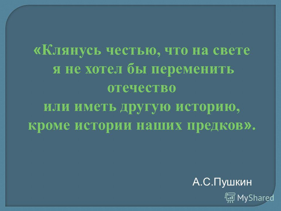 « Клянусь честью, что на свете я не хотел бы переменить отечество или иметь другую историю, кроме истории наших предков ». А.С.Пушкин