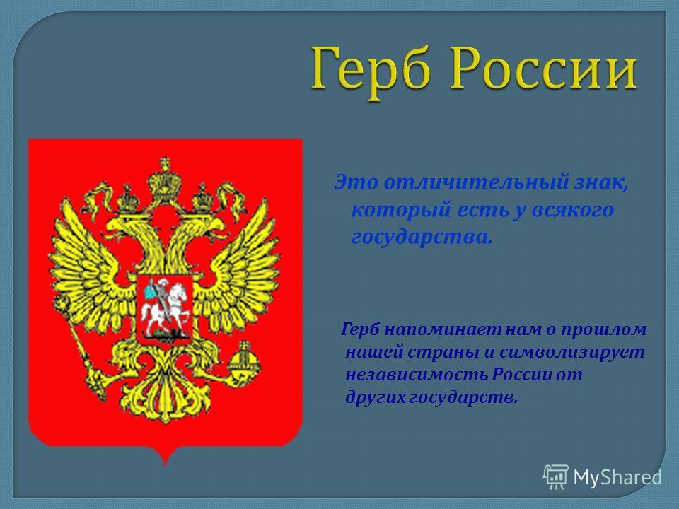 Это отличительный знак, который есть у всякого государства. Герб напоминает нам о прошлом нашей страны и символизирует независимость России от других государств.