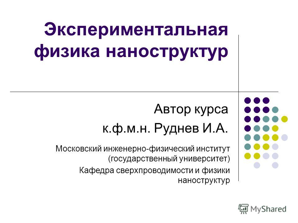 Экспериментальная физика наноструктур Автор курса к.ф.м.н. Руднев И.А. Московский инженерно-физический институт (государственный университет) Кафедра сверхпроводимости и физики наноструктур
