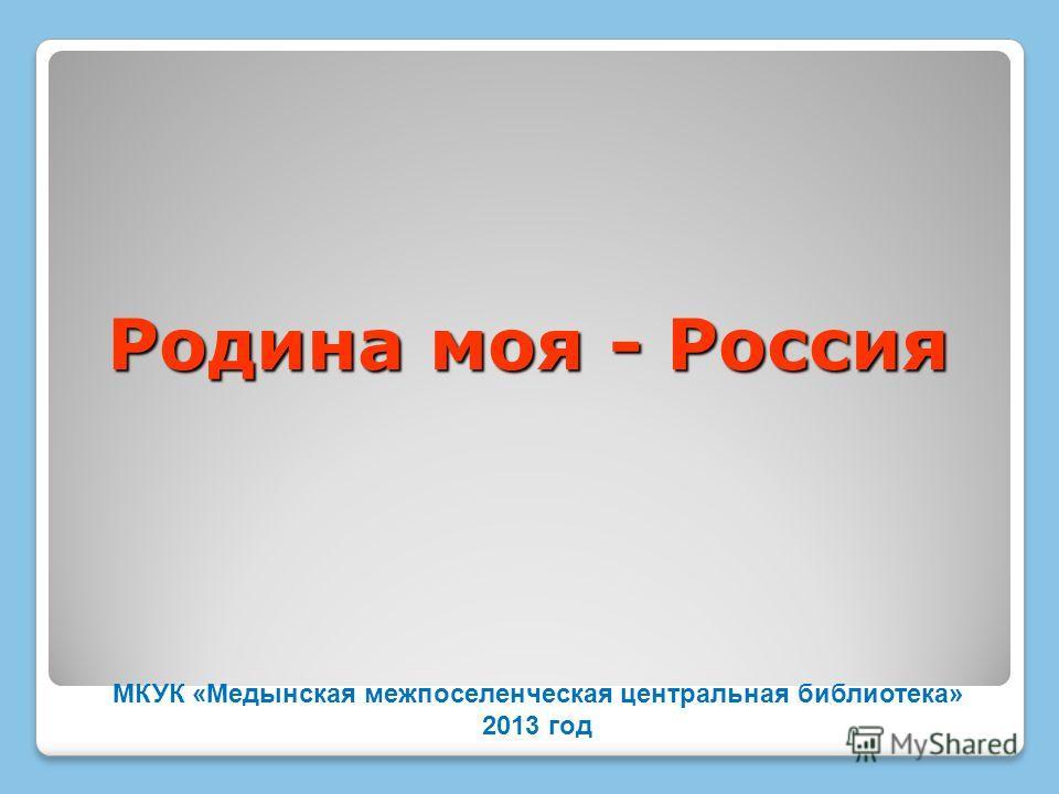 Родина моя - Россия МКУК «Медынская межпоселенческая центральная библиотека» 2013 год